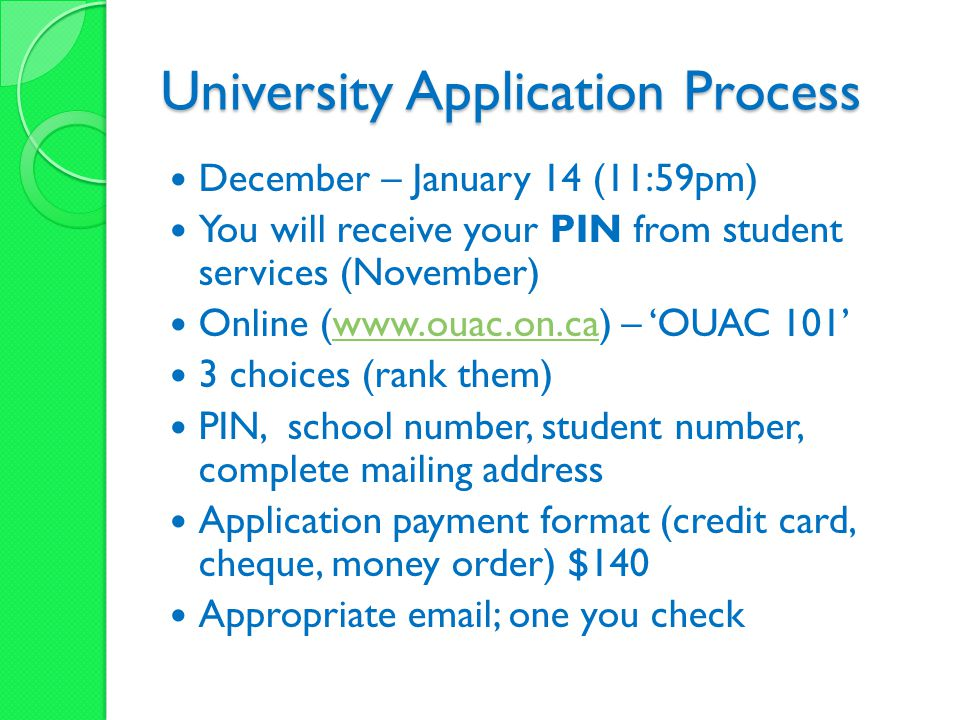 University Application Process December – January 14 (11:59pm) You will receive your PIN from student services (November) Online (www.ouac.on.ca) – 'OUAC 101'www.ouac.on.ca 3 choices (rank them) PIN, school number, student number, complete mailing address Application payment format (credit card, cheque, money order) $140 Appropriate email; one you check