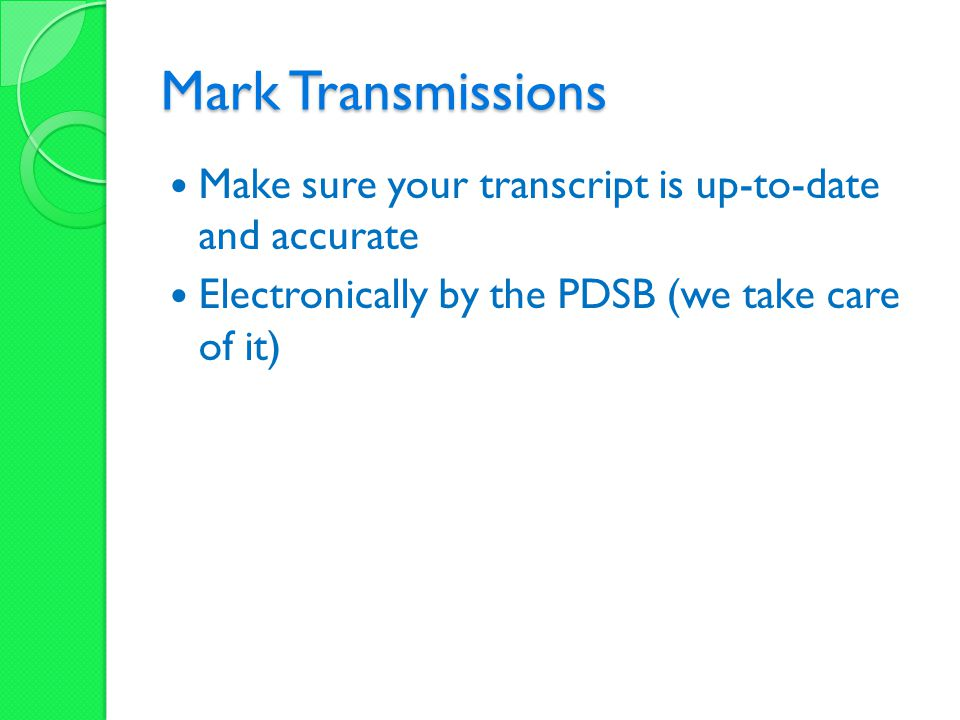Mark Transmissions Make sure your transcript is up-to-date and accurate Electronically by the PDSB (we take care of it)