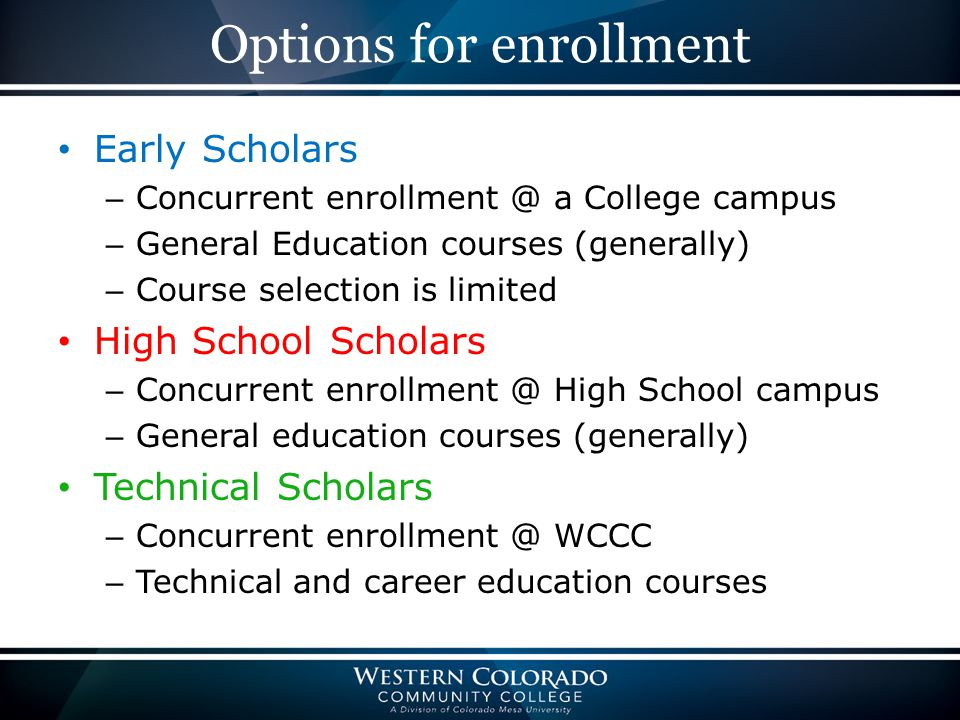 Options for enrollment Early Scholars – Concurrent enrollment @ a College campus – General Education courses (generally) – Course selection is limited High School Scholars – Concurrent enrollment @ High School campus – General education courses (generally) Technical Scholars – Concurrent enrollment @ WCCC – Technical and career education courses