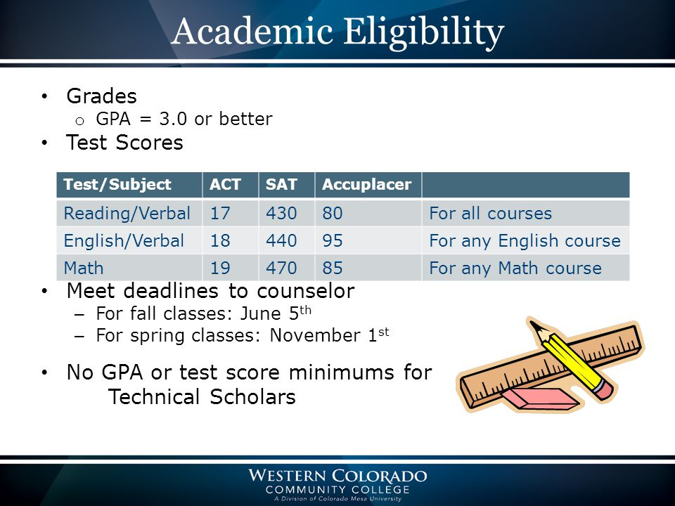 Academic Eligibility Grades o GPA = 3.0 or better Test Scores Meet deadlines to counselor – For fall classes: June 5 th – For spring classes: November 1 st No GPA or test score minimums for Technical Scholars Test/SubjectACTSATAccuplacer Reading/Verbal1743080For all courses English/Verbal1844095For any English course Math1947085For any Math course