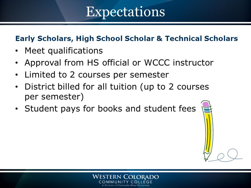 Expectations Early Scholars, High School Scholar & Technical Scholars Meet qualifications Approval from HS official or WCCC instructor Limited to 2 courses per semester District billed for all tuition (up to 2 courses per semester) Student pays for books and student fees