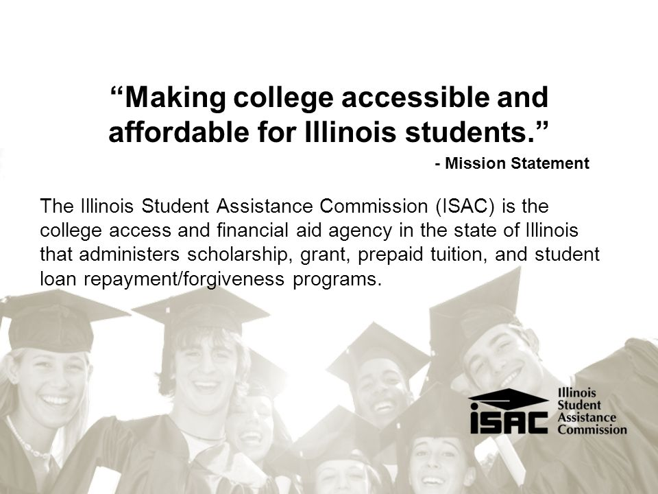 """Making college accessible and affordable for Illinois students."" - Mission Statement The Illinois Student Assistance Commission (ISAC) is the college"