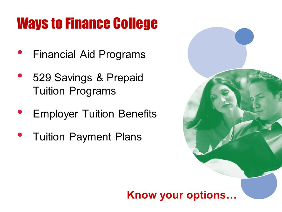 Financial Aid Programs 529 Savings & Prepaid Tuition Programs Employer Tuition Benefits Tuition Payment Plans Ways to Finance College Know your option