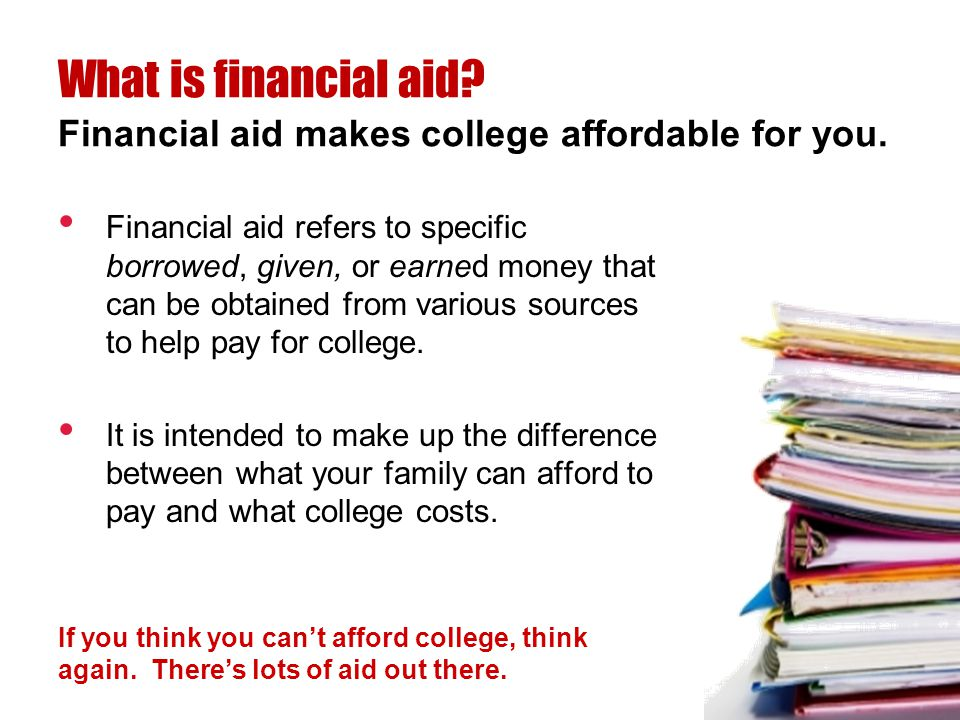 Financial aid refers to specific borrowed, given, or earned money that can be obtained from various sources to help pay for college. It is intended to