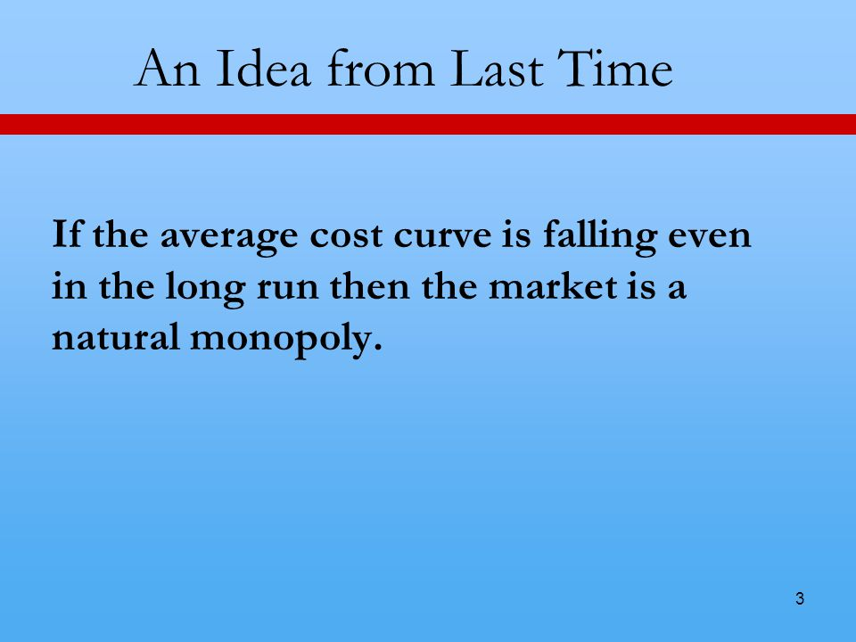 3 An Idea from Last Time If the average cost curve is falling even in the long run then the market is a natural monopoly.