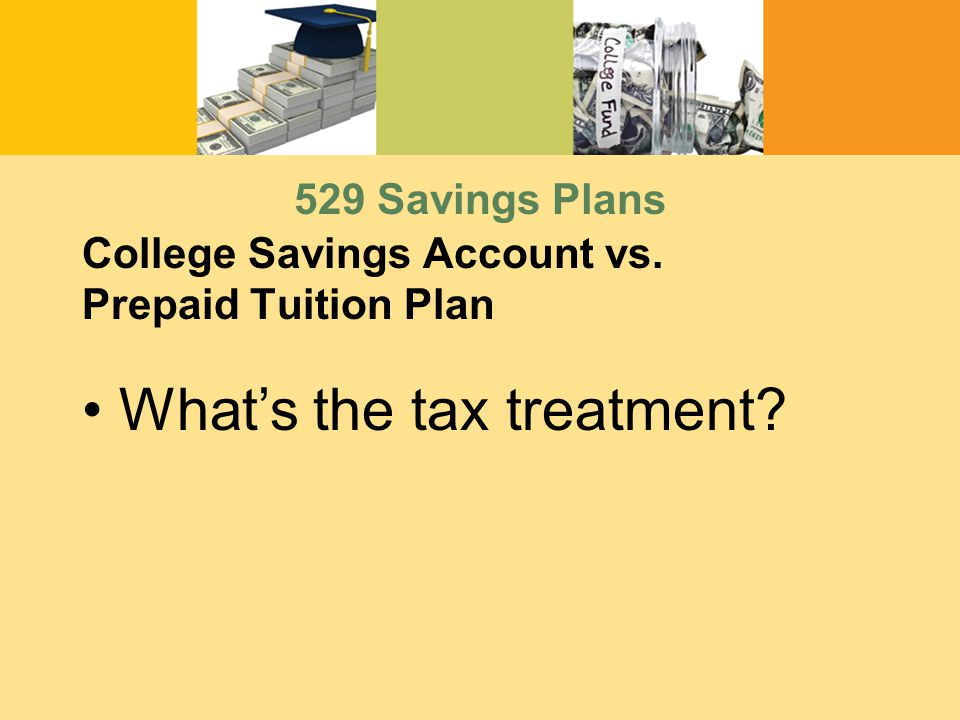 College Savings Account vs. Prepaid Tuition Plan What's the tax treatment 529 Savings Plans