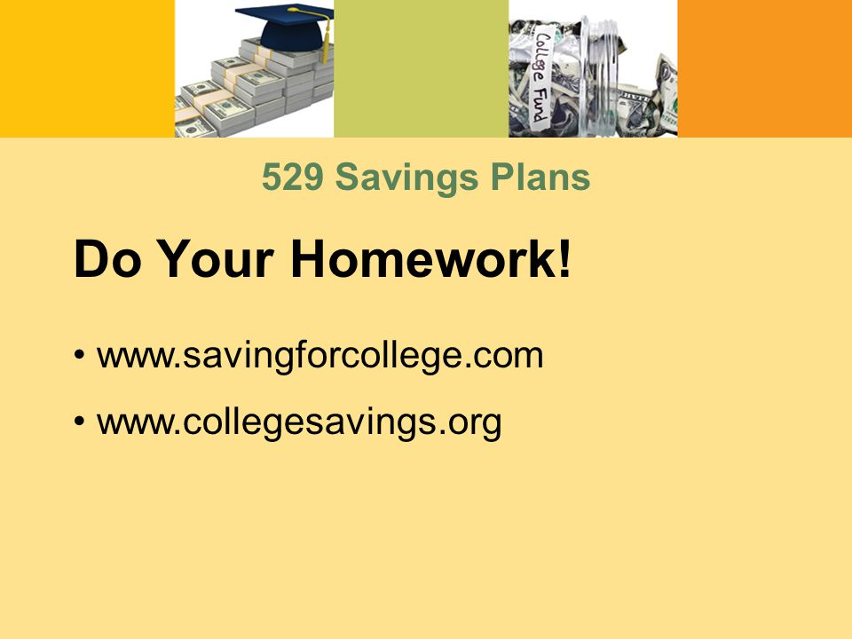 www.savingforcollege.com www.collegesavings.org Do Your Homework! 529 Savings Plans