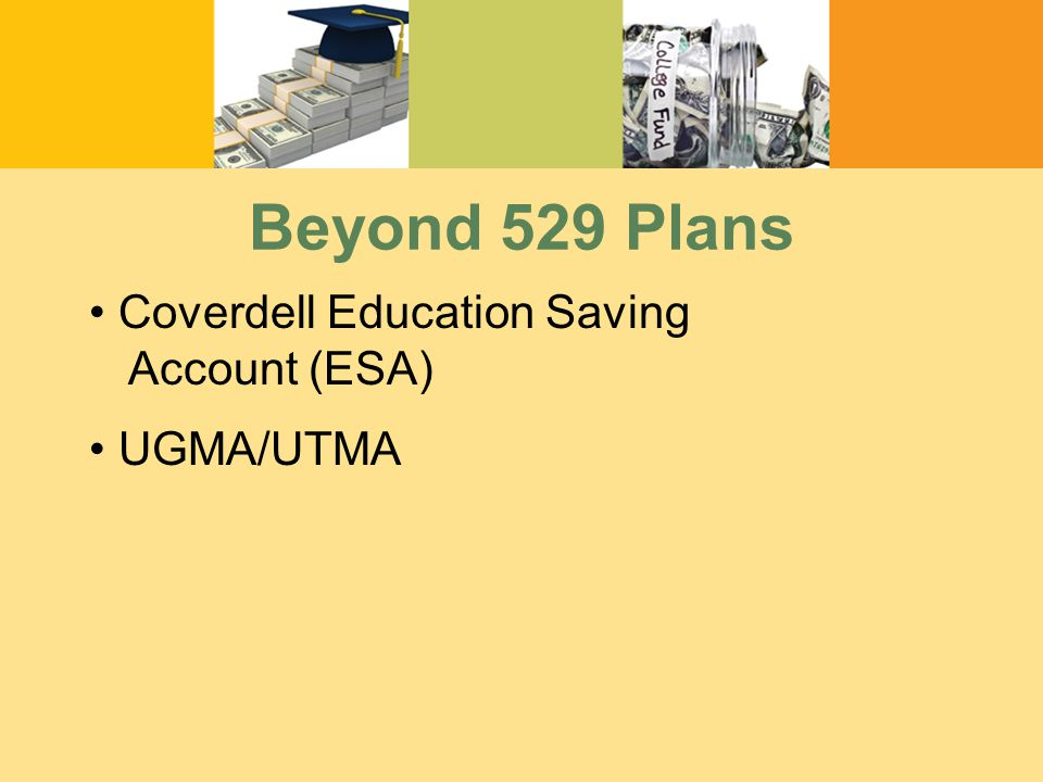 Beyond 529 Plans Coverdell Education Saving Account (ESA) UGMA/UTMA