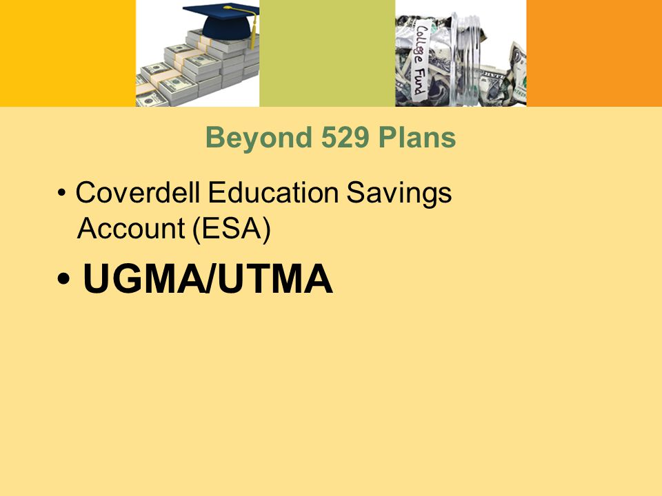 Beyond 529 Plans Coverdell Education Savings Account (ESA) UGMA/UTMA