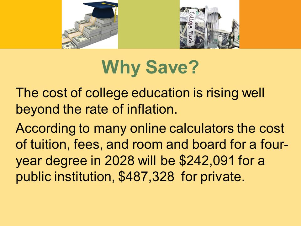 Why Save. The cost of college education is rising well beyond the rate of inflation.