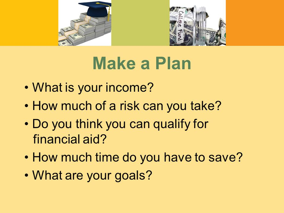 Make a Plan What is your income. How much of a risk can you take.