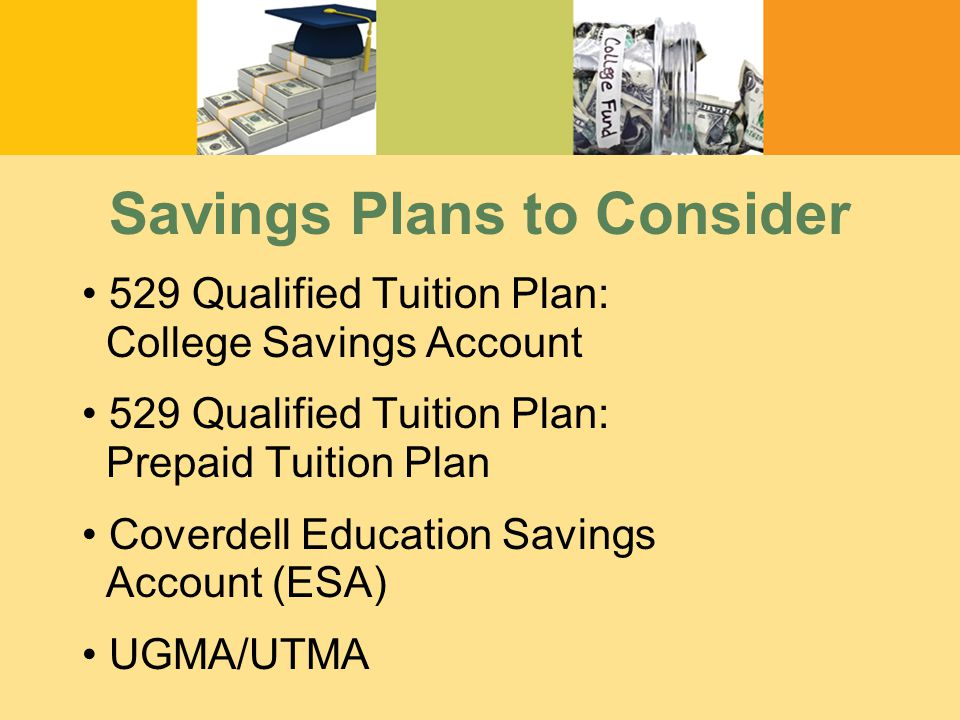 Savings Plans to Consider 529 Qualified Tuition Plan: College Savings Account 529 Qualified Tuition Plan: Prepaid Tuition Plan Coverdell Education Savings Account (ESA) UGMA/UTMA