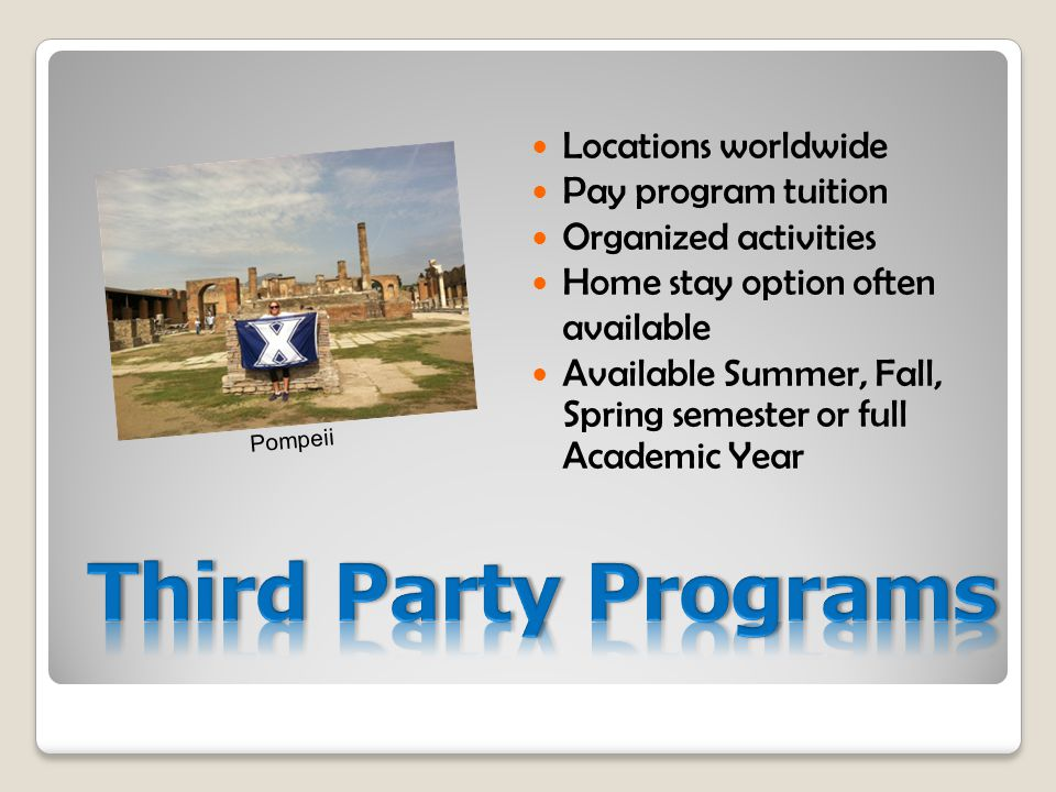 Locations worldwide Pay program tuition Organized activities Home stay option often available Available Summer, Fall, Spring semester or full Academic