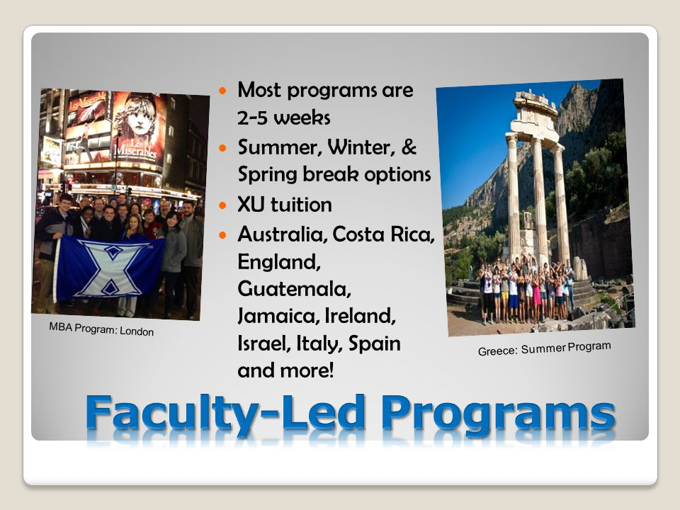 Most programs are 2-5 weeks Summer, Winter, & Spring break options XU tuition Australia, Costa Rica, England, Guatemala, Jamaica, Ireland, Israel, Italy, Spain and more.