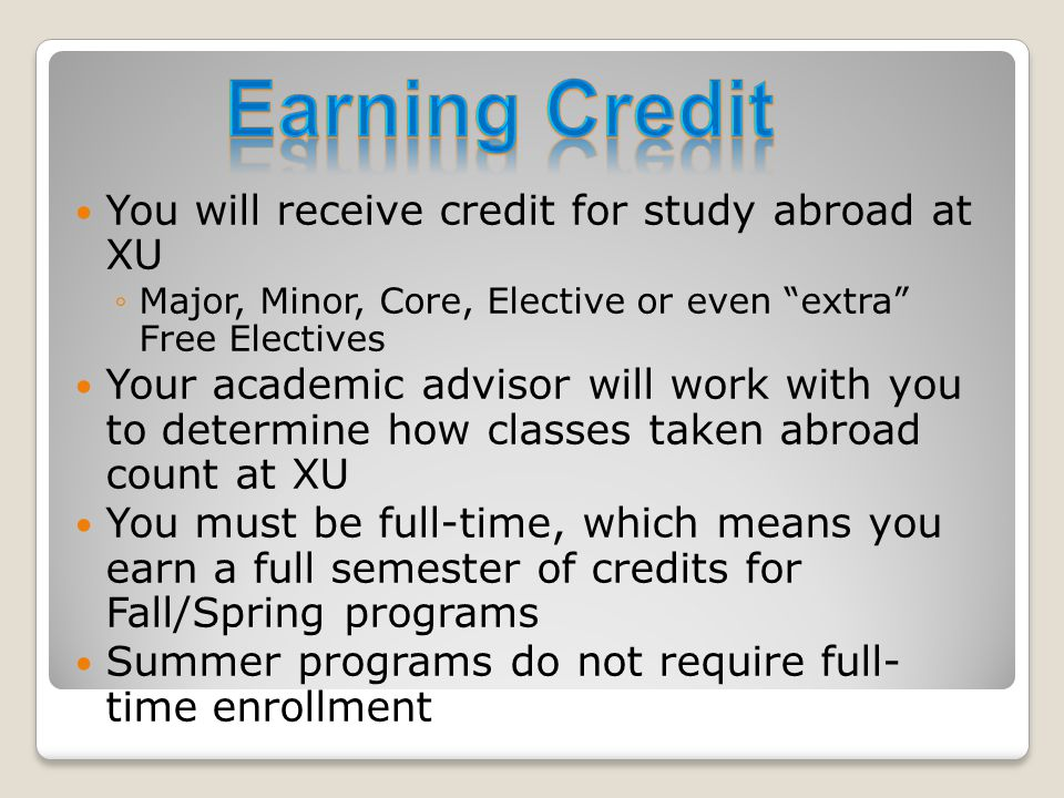 You will receive credit for study abroad at XU ◦Major, Minor, Core, Elective or even extra Free Electives Your academic advisor will work with you to determine how classes taken abroad count at XU You must be full-time, which means you earn a full semester of credits for Fall/Spring programs Summer programs do not require full- time enrollment