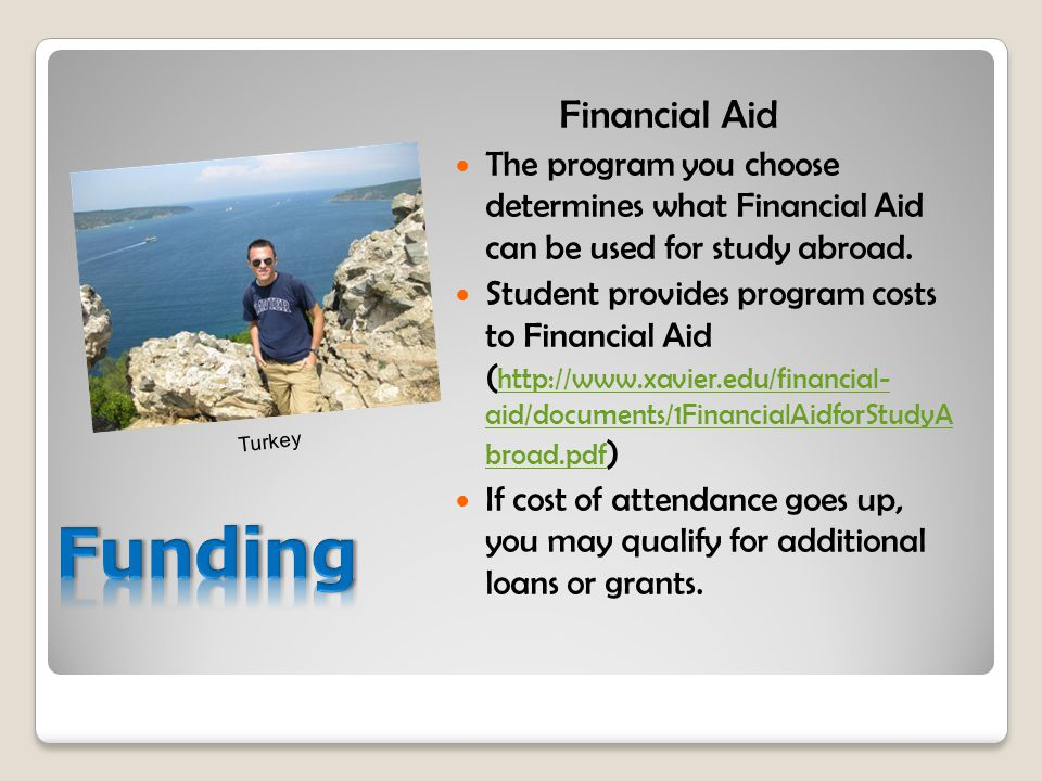 Financial Aid The program you choose determines what Financial Aid can be used for study abroad. Student provides program costs to Financial Aid ( htt