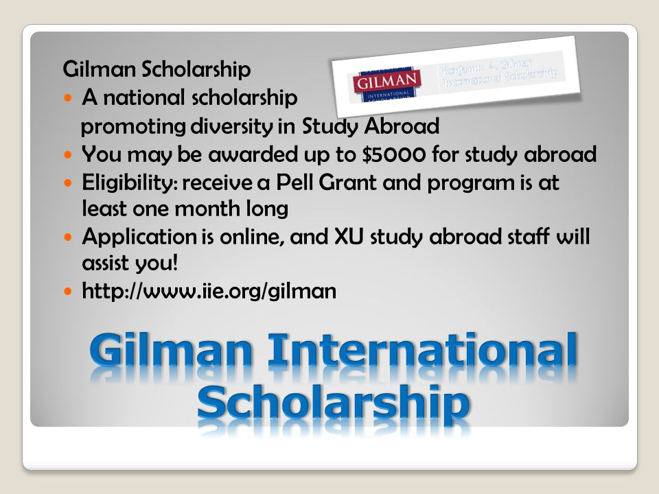 Gilman Scholarship A national scholarship promoting diversity in Study Abroad You may be awarded up to $5000 for study abroad Eligibility: receive a Pell Grant and program is at least one month long Application is online, and XU study abroad staff will assist you.