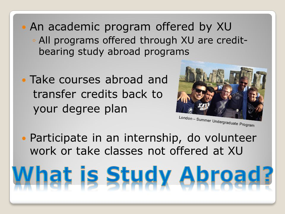 An academic program offered by XU ◦All programs offered through XU are credit- bearing study abroad programs Take courses abroad and transfer credits back to your degree plan Participate in an internship, do volunteer work or take classes not offered at XU London – Summer Undergraduate Program