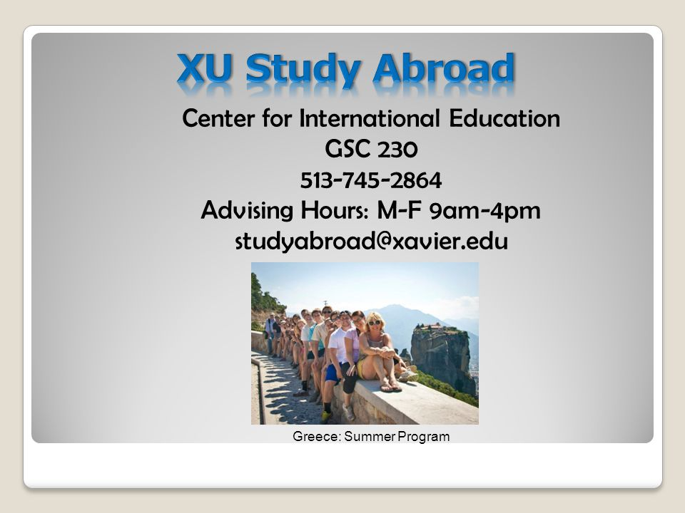 Center for International Education GSC 230 513-745-2864 Advising Hours: M-F 9am-4pm studyabroad@xavier.edu Greece: Summer Program