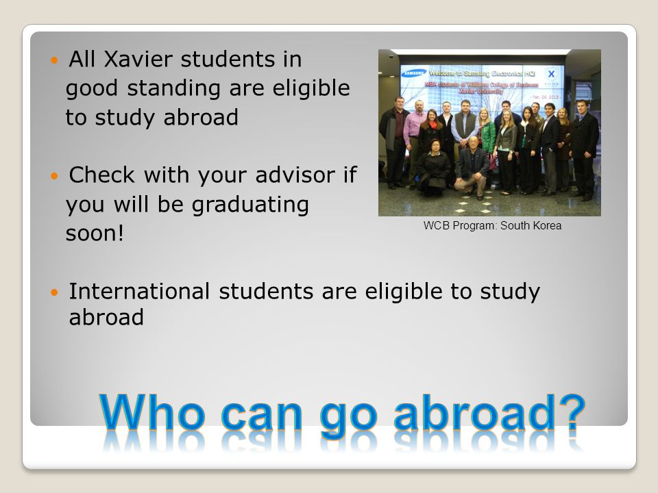 All Xavier students in good standing are eligible to study abroad Check with your advisor if you will be graduating soon! International students are e