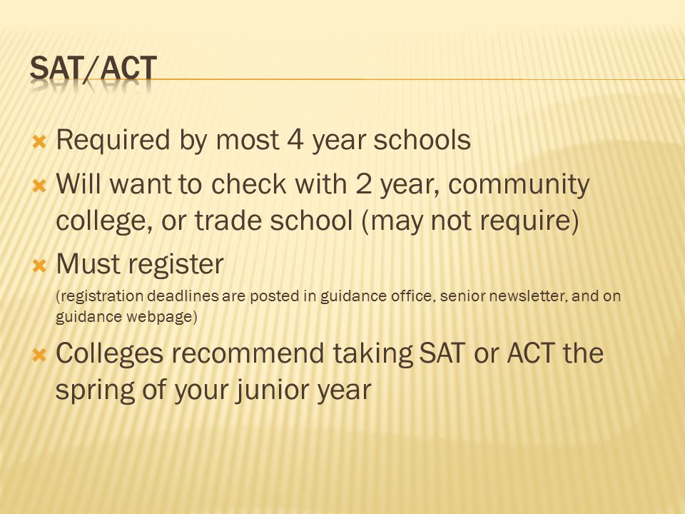  Required by most 4 year schools  Will want to check with 2 year, community college, or trade school (may not require)  Must register (registration deadlines are posted in guidance office, senior newsletter, and on guidance webpage)  Colleges recommend taking SAT or ACT the spring of your junior year