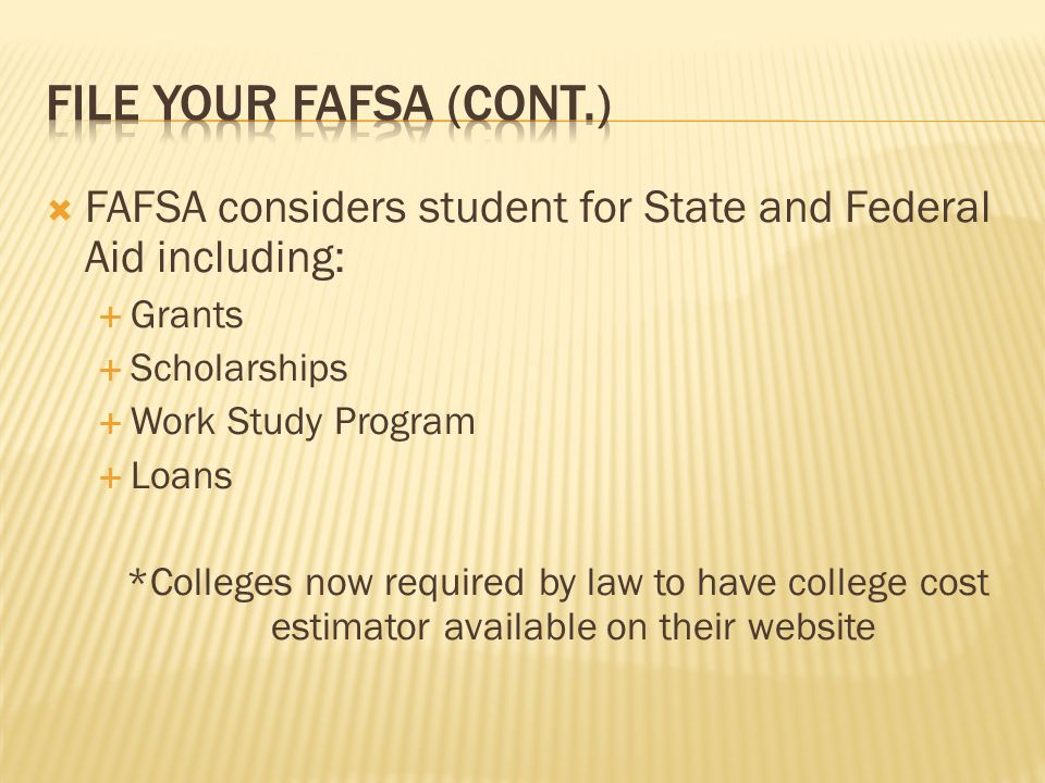  FAFSA considers student for State and Federal Aid including:  Grants  Scholarships  Work Study Program  Loans *Colleges now required by law to have college cost estimator available on their website
