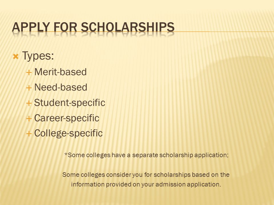  Types:  Merit-based  Need-based  Student-specific  Career-specific  College-specific *Some colleges have a separate scholarship application; Some colleges consider you for scholarships based on the information provided on your admission application.