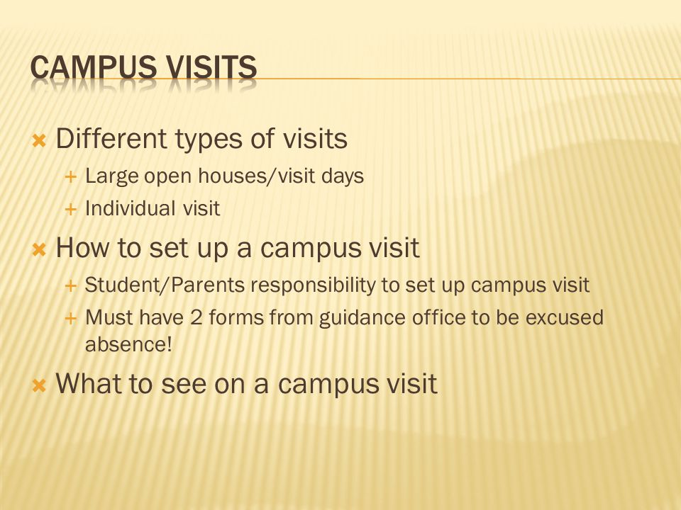  Different types of visits  Large open houses/visit days  Individual visit  How to set up a campus visit  Student/Parents responsibility to set up campus visit  Must have 2 forms from guidance office to be excused absence.