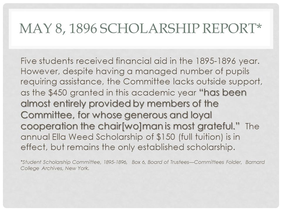 MAY 8, 1896 SCHOLARSHIP REPORT* has been almost entirely provided by members of the Committee, for whose generous and loyal cooperation the chair[wo]man is most grateful. Five students received financial aid in the 1895-1896 year.