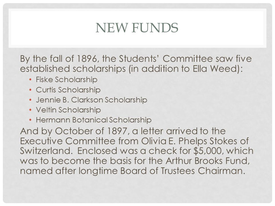 NEW FUNDS By the fall of 1896, the Students' Committee saw five established scholarships (in addition to Ella Weed): Fiske Scholarship Curtis Scholarship Jennie B.