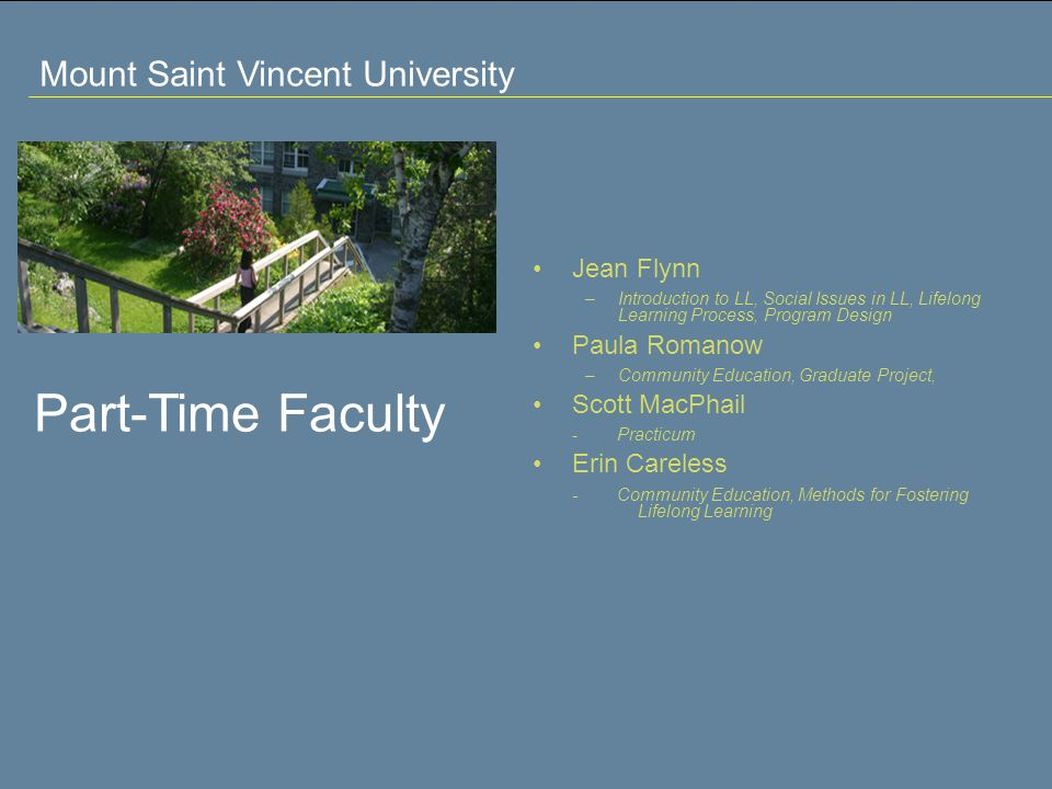 Mount Saint Vincent University Part-Time Faculty Jean Flynn –Introduction to LL, Social Issues in LL, Lifelong Learning Process, Program Design Paula Romanow –Community Education, Graduate Project, Scott MacPhail - Practicum Erin Careless - Community Education, Methods for Fostering Lifelong Learning