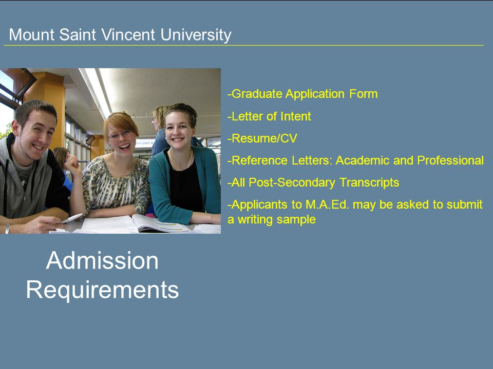 Mount Saint Vincent University Admission Requirements -Graduate Application Form -Letter of Intent -Resume/CV -Reference Letters: Academic and Professional -All Post-Secondary Transcripts -Applicants to M.A.Ed.