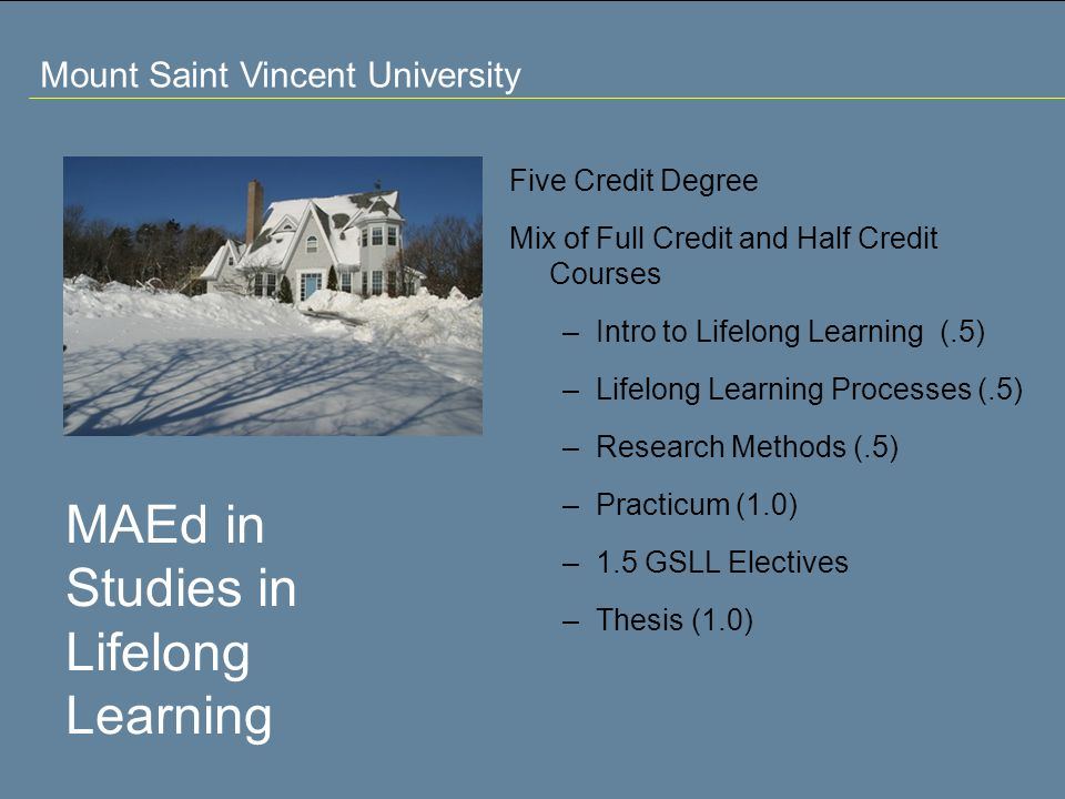 Mount Saint Vincent University MAEd in Studies in Lifelong Learning Five Credit Degree Mix of Full Credit and Half Credit Courses –Intro to Lifelong Learning (.5) –Lifelong Learning Processes (.5) –Research Methods (.5) –Practicum (1.0) –1.5 GSLL Electives –Thesis (1.0)