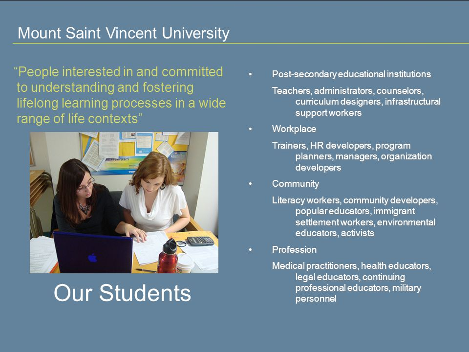 Mount Saint Vincent University People interested in and committed to understanding and fostering lifelong learning processes in a wide range of life contexts Our Students Post-secondary educational institutions Teachers, administrators, counselors, curriculum designers, infrastructural support workers Workplace Trainers, HR developers, program planners, managers, organization developers Community Literacy workers, community developers, popular educators, immigrant settlement workers, environmental educators, activists Profession Medical practitioners, health educators, legal educators, continuing professional educators, military personnel Post-secondary educational institutions Teachers, administrators, counselors, curriculum designers, infrastructural support workers Workplace Trainers, HR developers, program planners, managers, organization developers Community Literacy workers, community developers, popular educators, immigrant settlement workers, environmental educators, activists Profession Medical practitioners, health educators, legal educators, continuing professional educators, military personnel