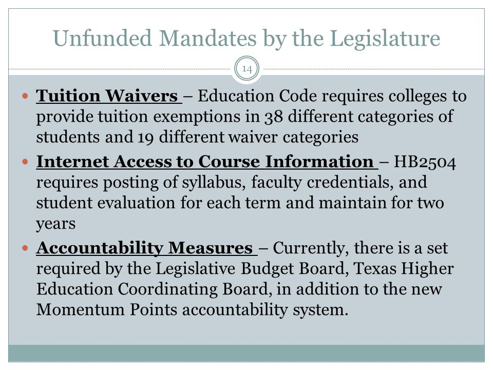 Unfunded Mandates by the Legislature Tuition Waivers – Education Code requires colleges to provide tuition exemptions in 38 different categories of st