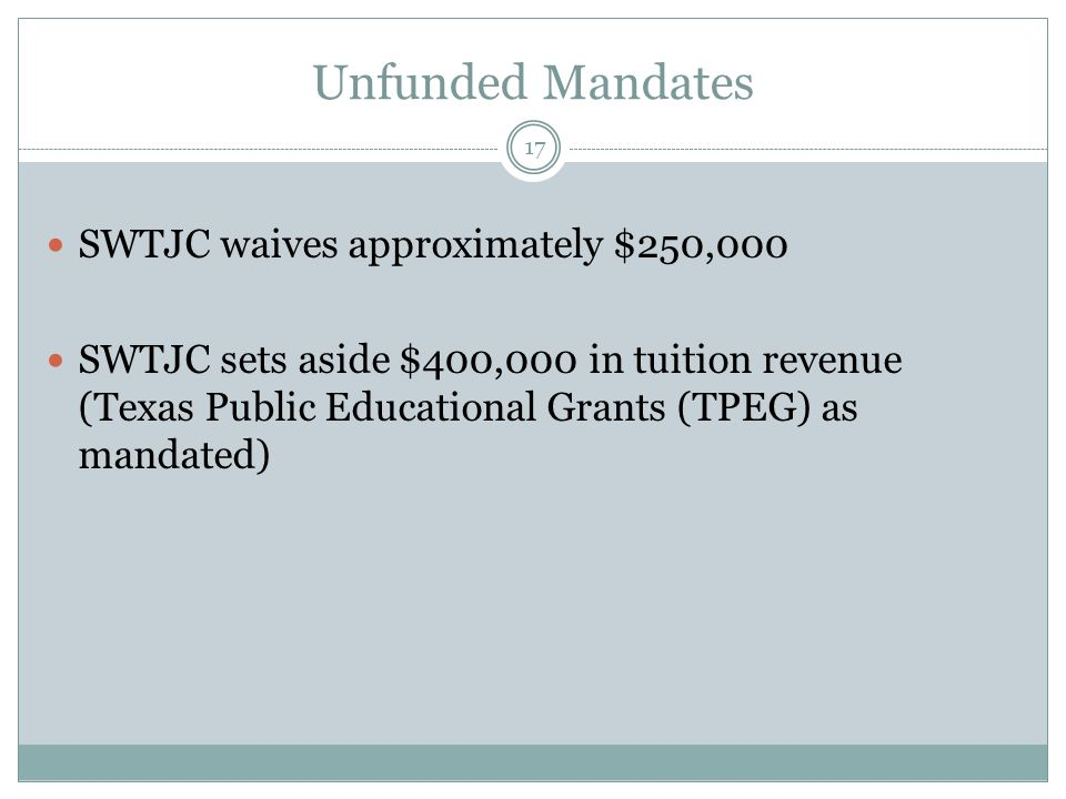 Unfunded Mandates SWTJC waives approximately $250,000 SWTJC sets aside $400,000 in tuition revenue (Texas Public Educational Grants (TPEG) as mandated