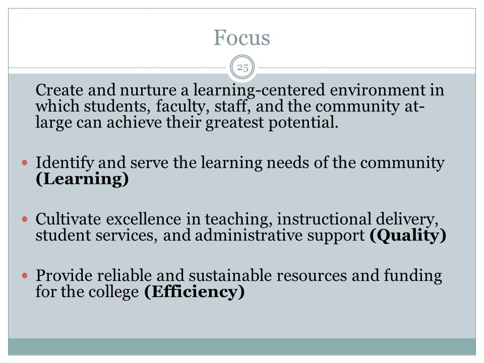 Focus Create and nurture a learning-centered environment in which students, faculty, staff, and the community at- large can achieve their greatest pot