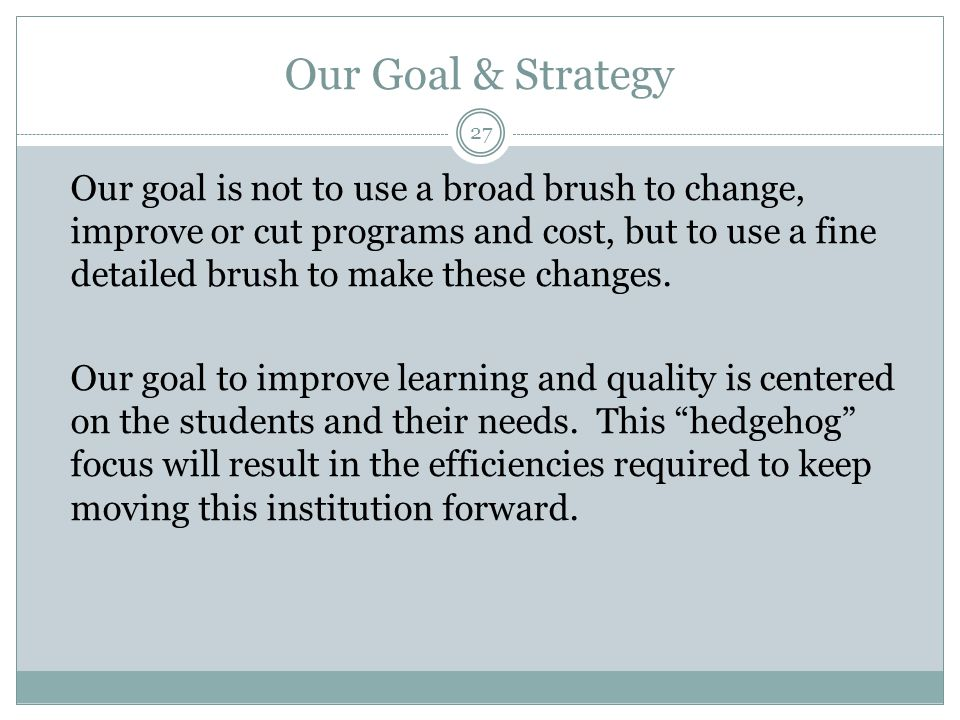 Our Goal & Strategy Our goal is not to use a broad brush to change, improve or cut programs and cost, but to use a fine detailed brush to make these c