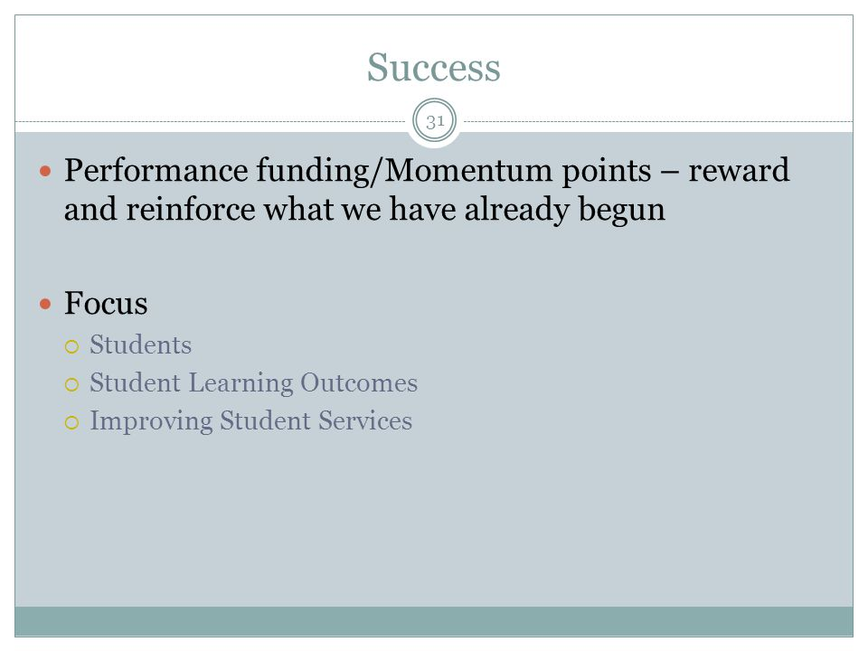 Success Performance funding/Momentum points – reward and reinforce what we have already begun Focus  Students  Student Learning Outcomes  Improving