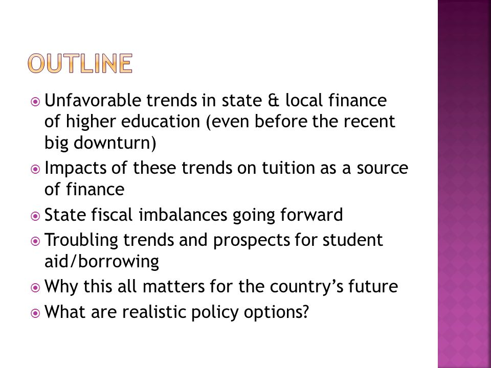  Unfavorable trends in state & local finance of higher education (even before the recent big downturn)  Impacts of these trends on tuition as a source of finance  State fiscal imbalances going forward  Troubling trends and prospects for student aid/borrowing  Why this all matters for the country's future  What are realistic policy options