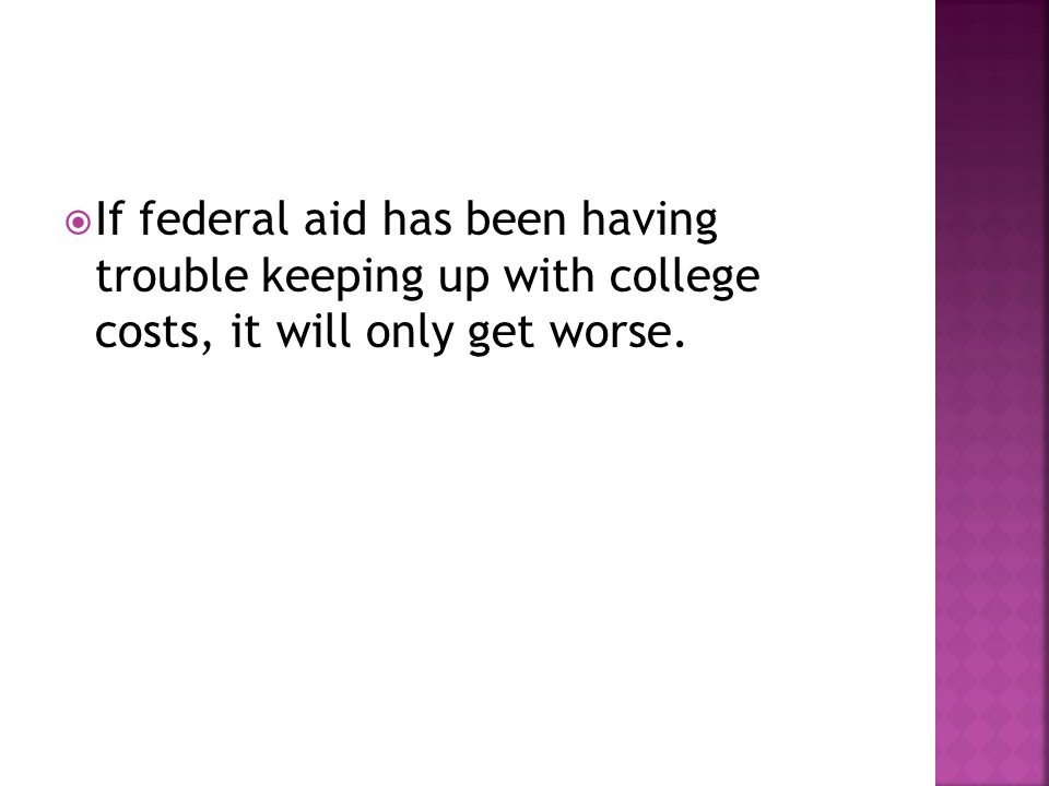  If federal aid has been having trouble keeping up with college costs, it will only get worse.