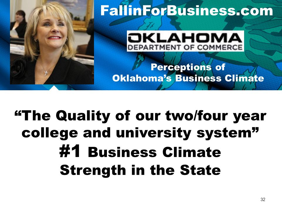 FallinForBusiness.com Perceptions of Oklahoma's Business Climate The Quality of our two/four year college and university system #1 Business Climate Strength in the State 32