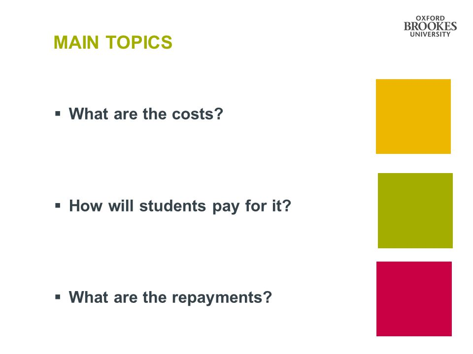 MAIN TOPICS  What are the costs?  How will students pay for it?  What are the repayments?