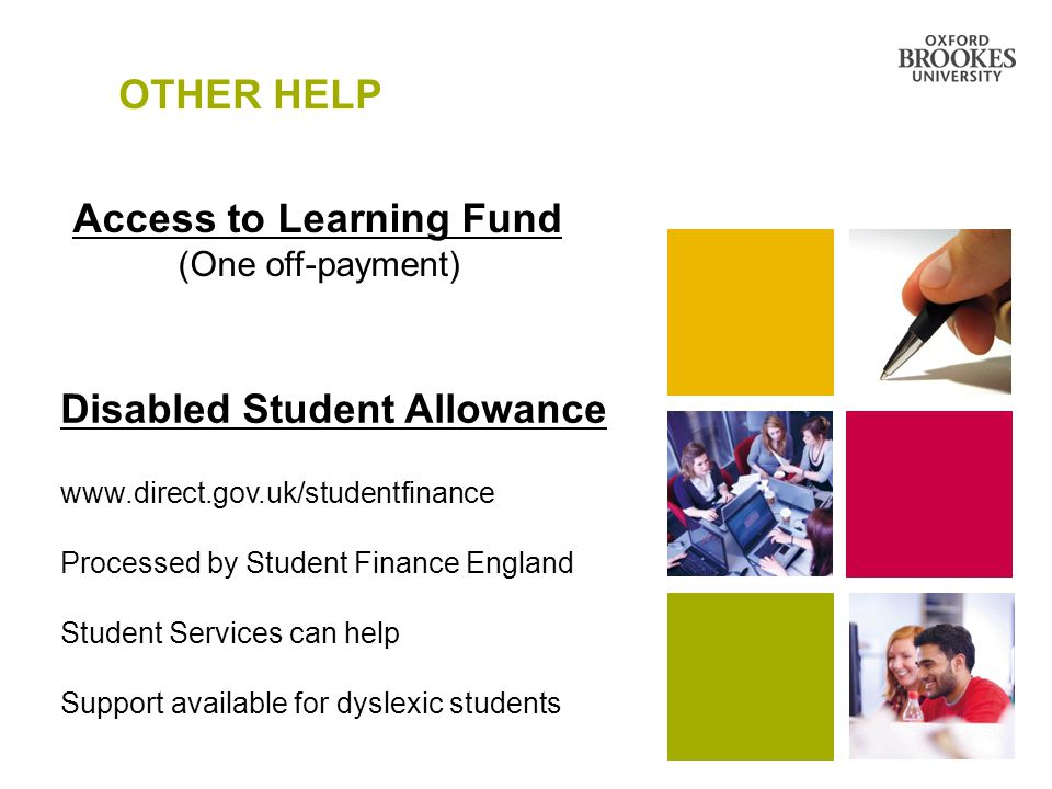 OTHER HELP Access to Learning Fund (One off-payment) Disabled Student Allowance www.direct.gov.uk/studentfinance Processed by Student Finance England Student Services can help Support available for dyslexic students