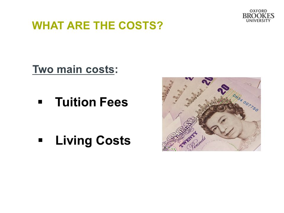 WHAT ARE THE COSTS Two main costs:  Tuition Fees  Living Costs