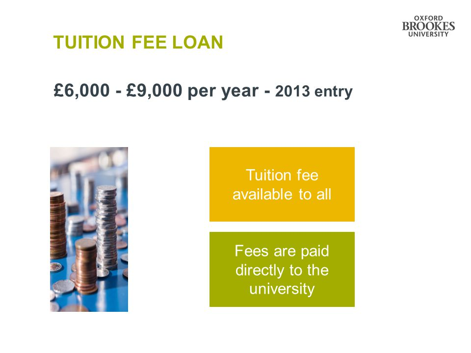 TUITION FEE LOAN £6,000 - £9,000 per year - 2013 entry Tuition fee available to all Fees are paid directly to the university