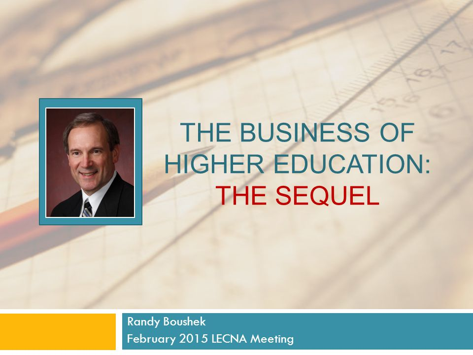 THE BUSINESS OF HIGHER EDUCATION: THE SEQUEL Randy Boushek February 2015 LECNA Meeting