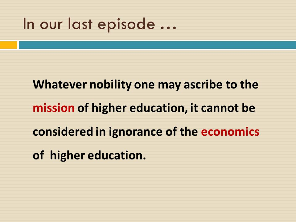 Whatever nobility one may ascribe to the mission of higher education, it cannot be considered in ignorance of the economics of higher education.