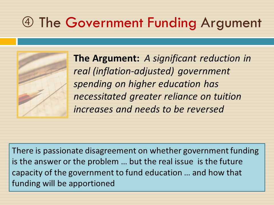 The Argument: A significant reduction in real (inflation-adjusted) government spending on higher education has necessitated greater reliance on tuition increases and needs to be reversed  The Government Funding Argument There is passionate disagreement on whether government funding is the answer or the problem … but the real issue is the future capacity of the government to fund education … and how that funding will be apportioned