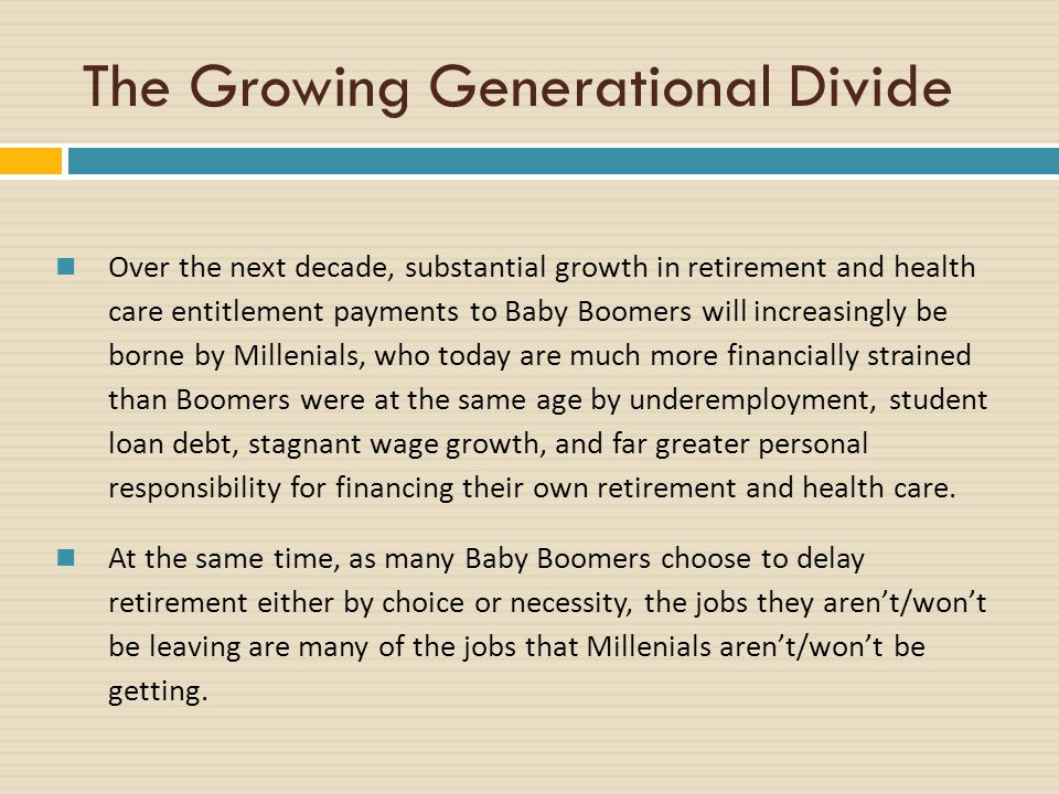 The Growing Generational Divide Over the next decade, substantial growth in retirement and health care entitlement payments to Baby Boomers will increasingly be borne by Millenials, who today are much more financially strained than Boomers were at the same age by underemployment, student loan debt, stagnant wage growth, and far greater personal responsibility for financing their own retirement and health care.